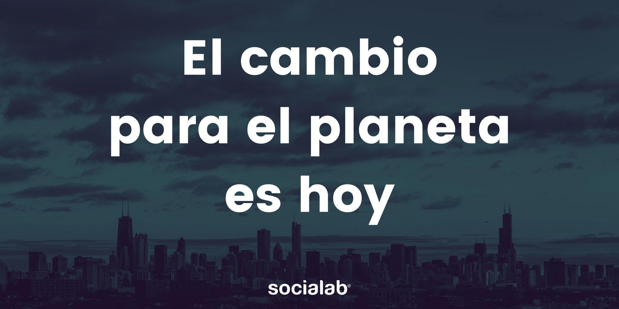El cambio para el planeta es hoy